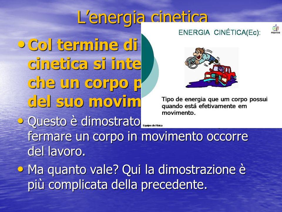 L'energia cinetica Col termine di energia cinetica si intende l'energia che un corpo possiede in virtù del suo movimento.