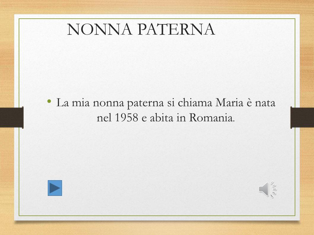 NONNA PATERNA La mia nonna paterna si chiama Maria è nata nel 1958 e abita in Romania. 3