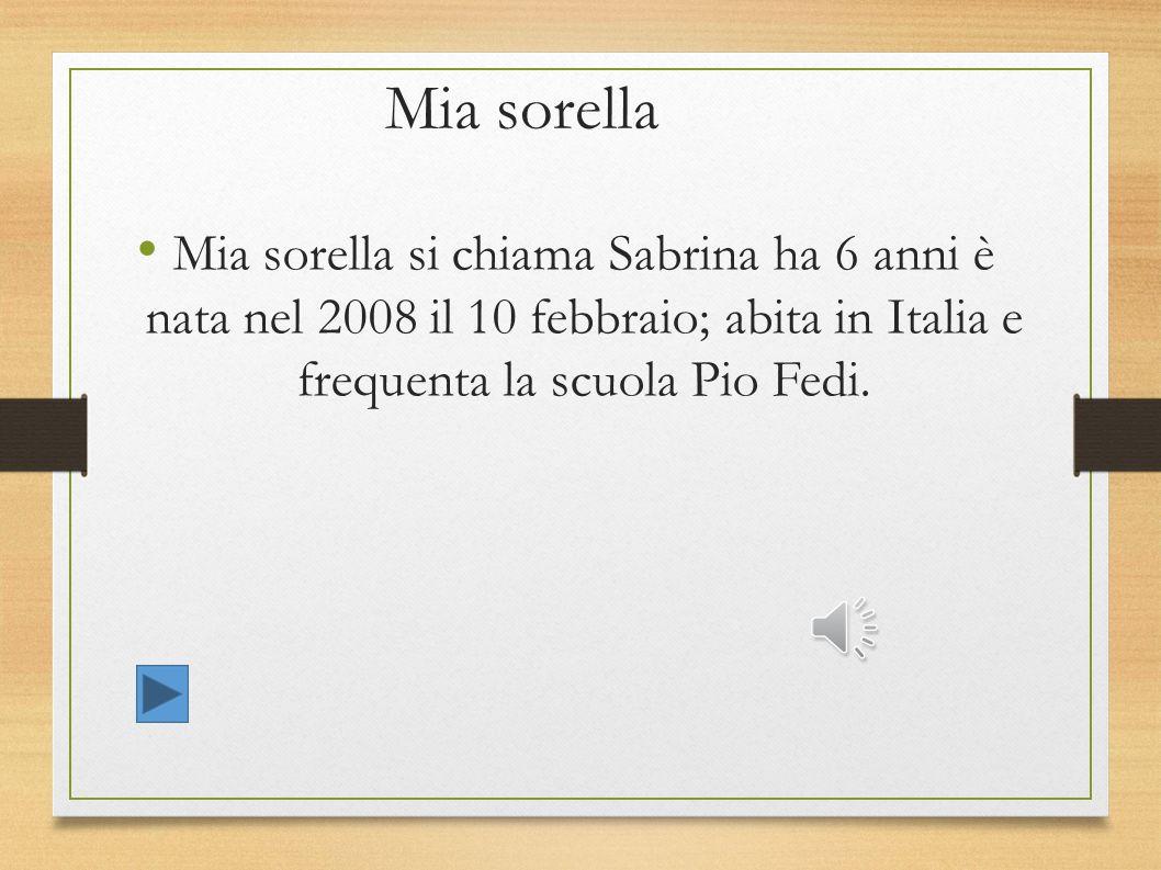 Mia sorella Mia sorella si chiama Sabrina ha 6 anni è nata nel 2008 il 10 febbraio; abita in Italia e frequenta la scuola Pio Fedi.