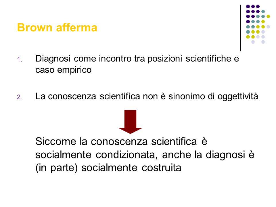 Brown afferma Diagnosi come incontro tra posizioni scientifiche e caso empirico. La conoscenza scientifica non è sinonimo di oggettività.
