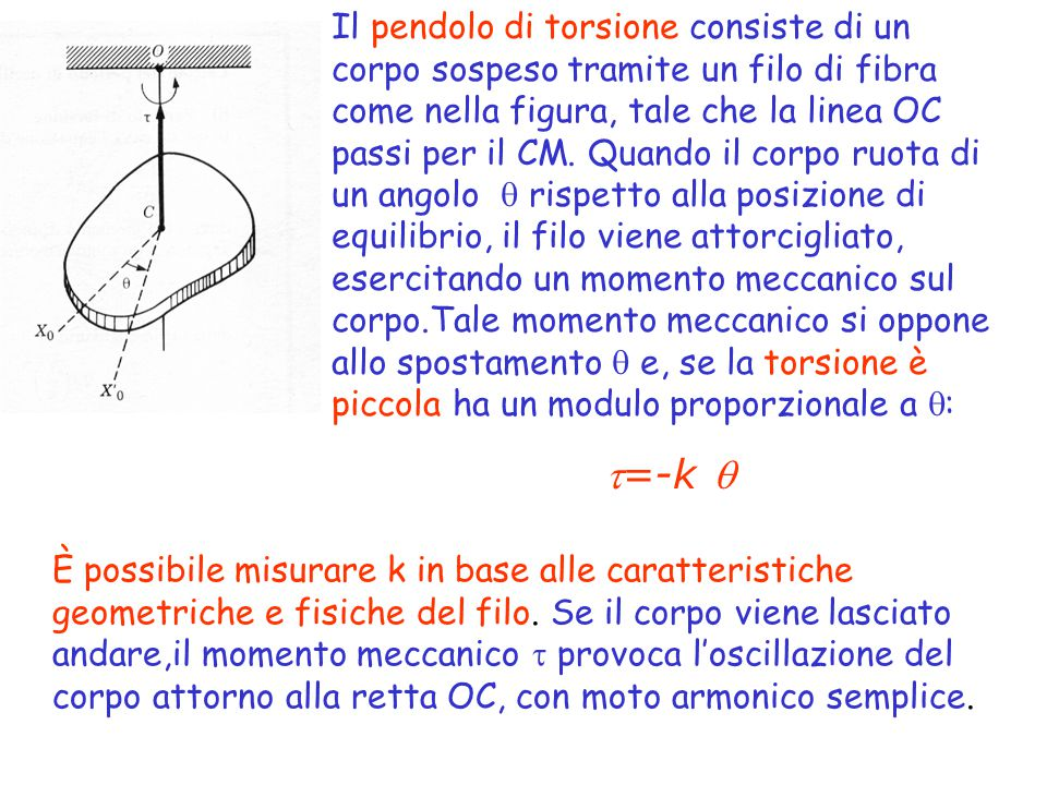 Il pendolo di torsione consiste di un corpo sospeso tramite un filo di fibra come nella figura, tale che la linea OC passi per il CM. Quando il corpo ruota di un angolo  rispetto alla posizione di equilibrio, il filo viene attorcigliato, esercitando un momento meccanico sul corpo.Tale momento meccanico si oppone allo spostamento  e, se la torsione è piccola ha un modulo proporzionale a :