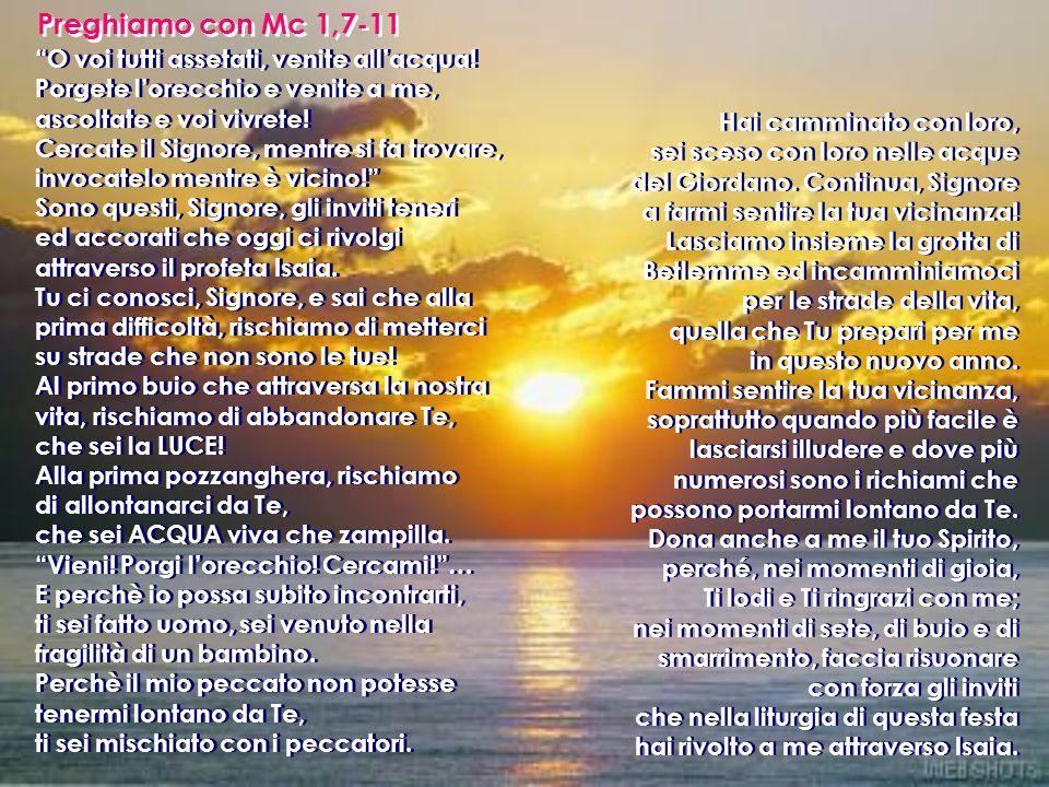 Preghiamo con Mc 1,7-11 O voi tutti assetati, venite all'acqua! Porgete l'orecchio e venite a me, ascoltate e voi vivrete!