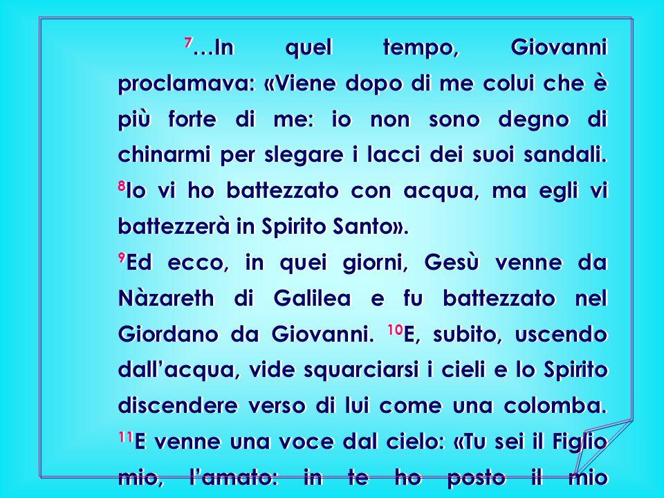 7…In quel tempo, Giovanni proclamava: «Viene dopo di me colui che è più forte di me: io non sono degno di chinarmi per slegare i lacci dei suoi sandali. 8Io vi ho battezzato con acqua, ma egli vi battezzerà in Spirito Santo».