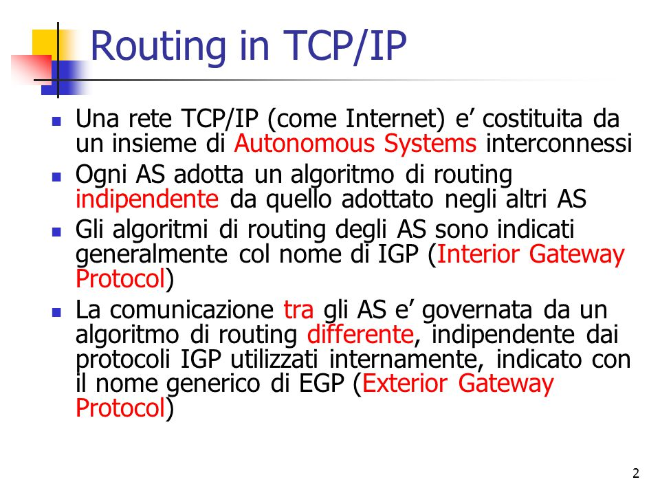 Routing in TCP/IP Una rete TCP/IP (come Internet) e' costituita da un insieme di Autonomous Systems interconnessi.