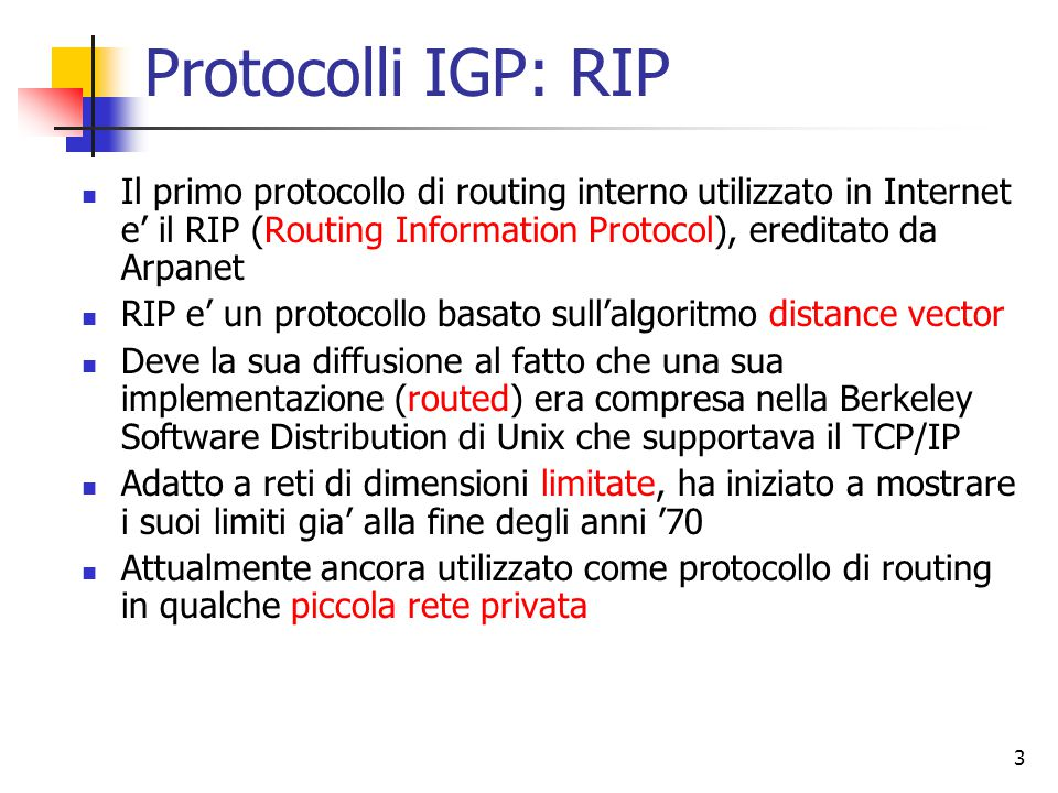 Protocolli IGP: RIP Il primo protocollo di routing interno utilizzato in Internet e' il RIP (Routing Information Protocol), ereditato da Arpanet.