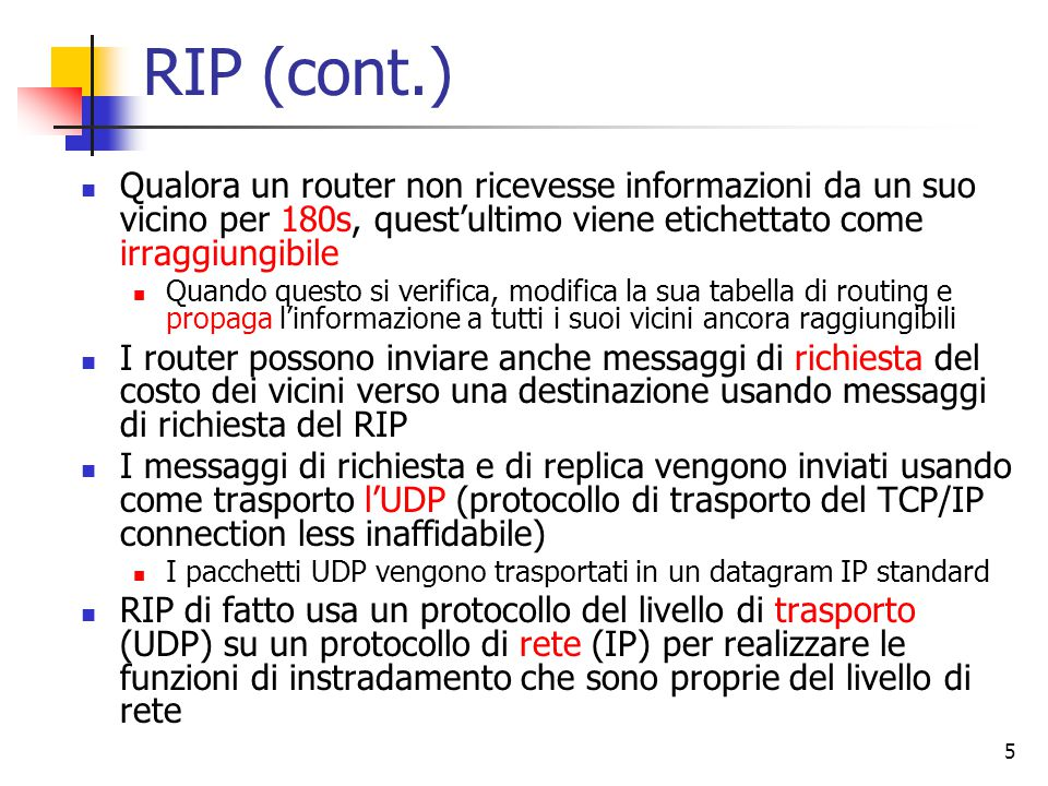 RIP (cont.) Qualora un router non ricevesse informazioni da un suo vicino per 180s, quest'ultimo viene etichettato come irraggiungibile.