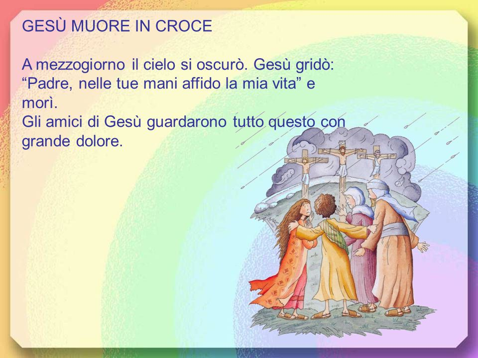 GESÙ MUORE IN CROCE A mezzogiorno il cielo si oscurò. Gesù gridò: Padre, nelle tue mani affido la mia vita e morì.