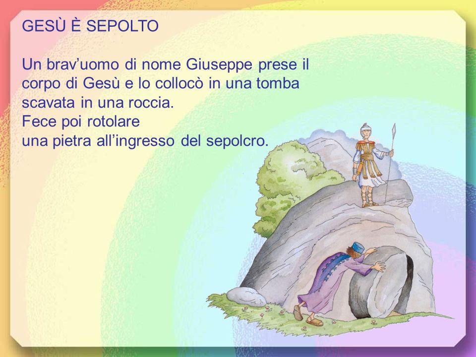 GESÙ È SEPOLTO Un brav'uomo di nome Giuseppe prese il corpo di Gesù e lo collocò in una tomba scavata in una roccia. Fece poi rotolare.