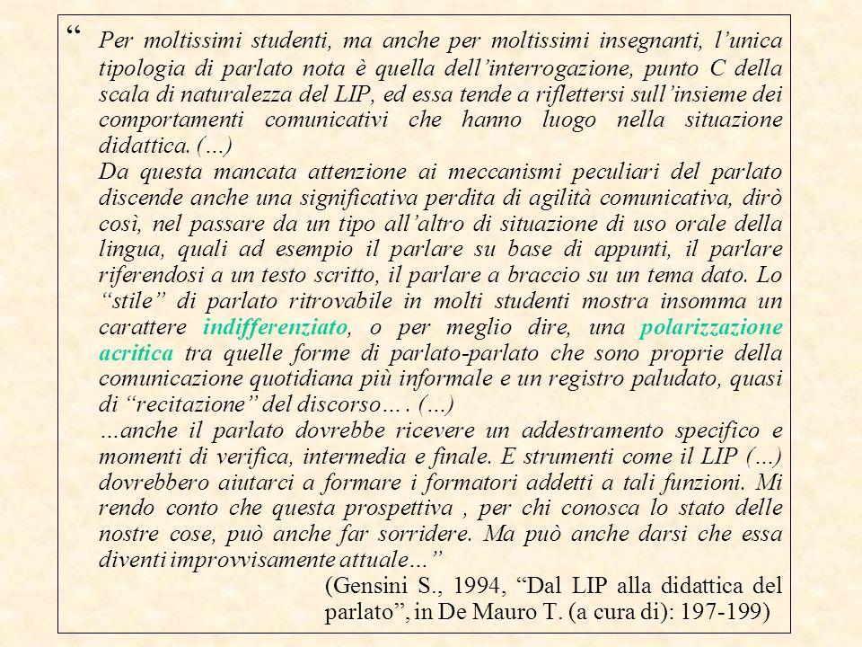 Per moltissimi studenti, ma anche per moltissimi insegnanti, l'unica tipologia di parlato nota è quella dell'interrogazione, punto C della scala di naturalezza del LIP, ed essa tende a riflettersi sull'insieme dei comportamenti comunicativi che hanno luogo nella situazione didattica. (…)