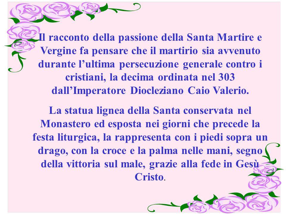 Il racconto della passione della Santa Martire e Vergine fa pensare che il martirio sia avvenuto durante l'ultima persecuzione generale contro i cristiani, la decima ordinata nel 303 dall'Imperatore Diocleziano Caio Valerio.