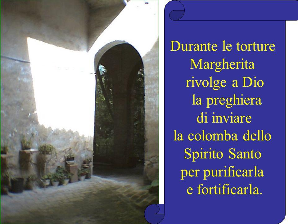 Durante le torture Margherita. rivolge a Dio. la preghiera. di inviare. la colomba dello. Spirito Santo.