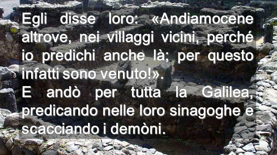 Egli disse loro: «Andiamocene altrove, nei villaggi vicini, perché io predichi anche là; per questo infatti sono venuto!».