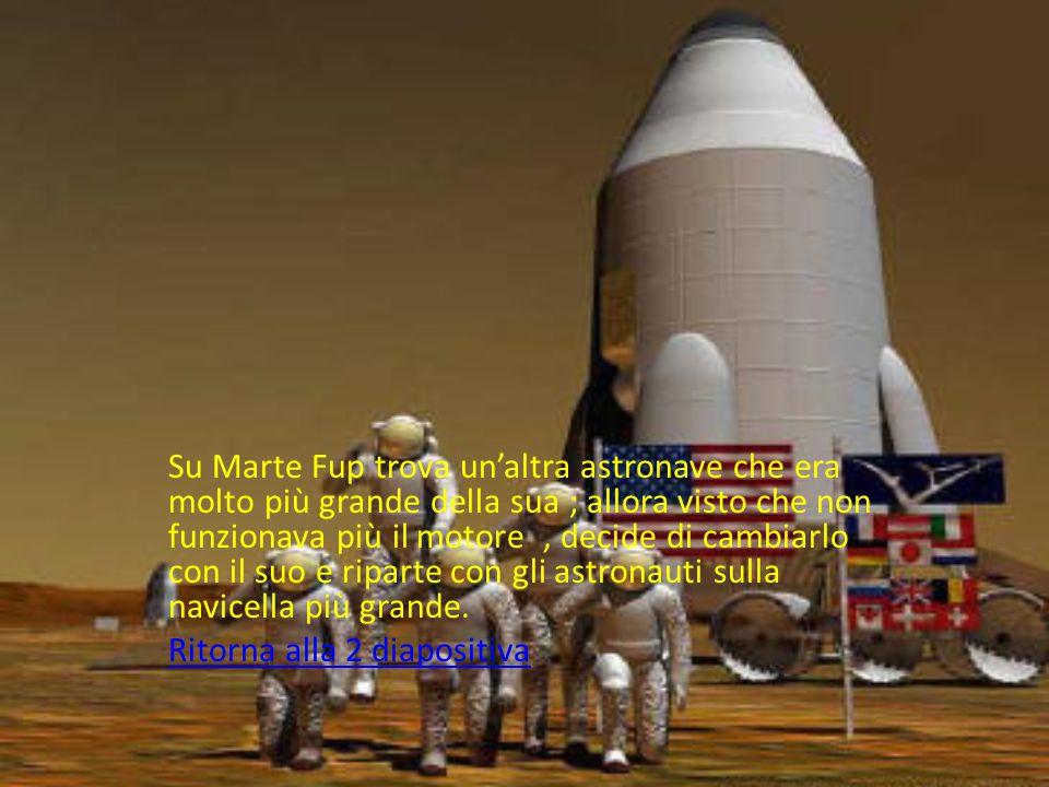 Su Marte Fup trova un'altra astronave che era molto più grande della sua ; allora visto che non funzionava più il motore , decide di cambiarlo con il suo e riparte con gli astronauti sulla navicella più grande.