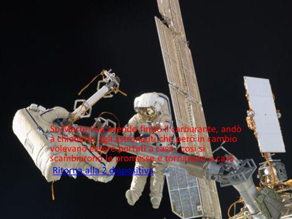 Su Marte Fup avendo finito il carburante, andò a chiederlo agli astronauti che però in cambio volevano essere portati a casa , così si scambiarono le promesse e tornarono a casa