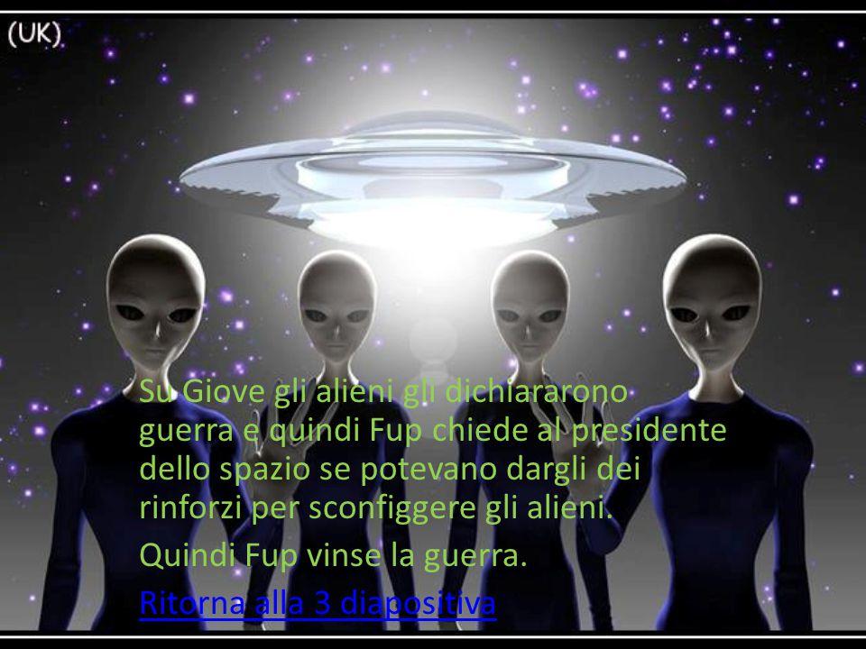 Su Giove gli alieni gli dichiararono guerra e quindi Fup chiede al presidente dello spazio se potevano dargli dei rinforzi per sconfiggere gli alieni.