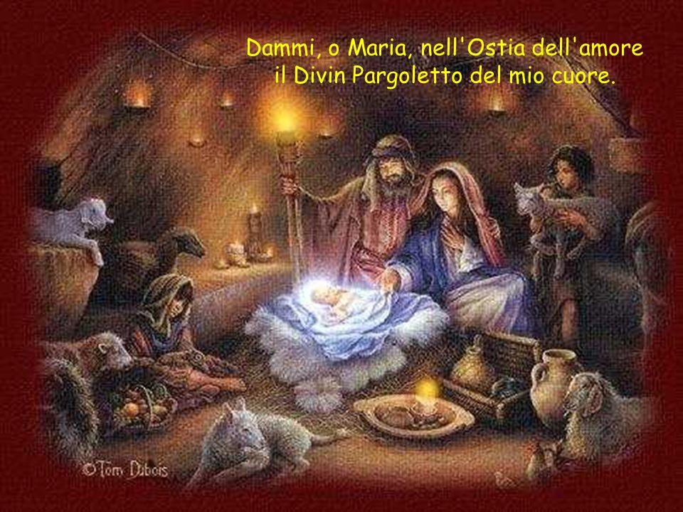 Dammi, o Maria, nell Ostia dell amore il Divin Pargoletto del mio cuore.