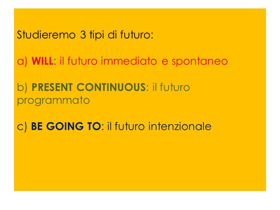 Studieremo 3 tipi di futuro: a) WILL: il futuro immediato e spontaneo b) PRESENT CONTINUOUS: il futuro programmato c) BE GOING TO: il futuro intenzionale