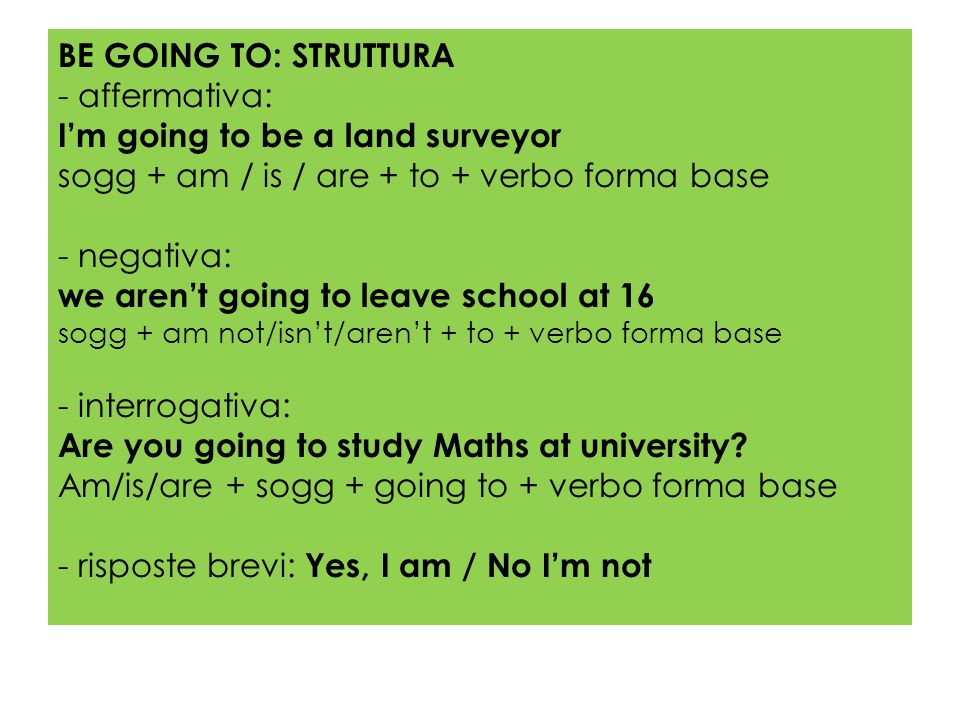 BE GOING TO: STRUTTURA - affermativa: I'm going to be a land surveyor sogg + am / is / are + to + verbo forma base - negativa: we aren't going to leave school at 16 sogg + am not/isn't/aren't + to + verbo forma base - interrogativa: Are you going to study Maths at university.