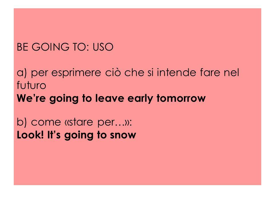 BE GOING TO: USO a) per esprimere ciò che si intende fare nel futuro We're going to leave early tomorrow b) come «stare per…»: Look.