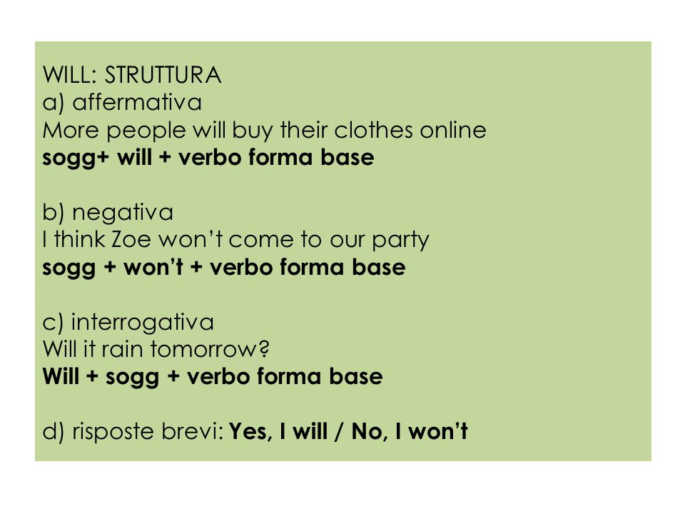 WILL: STRUTTURA a) affermativa More people will buy their clothes online sogg+ will + verbo forma base b) negativa I think Zoe won't come to our party sogg + won't + verbo forma base c) interrogativa Will it rain tomorrow.