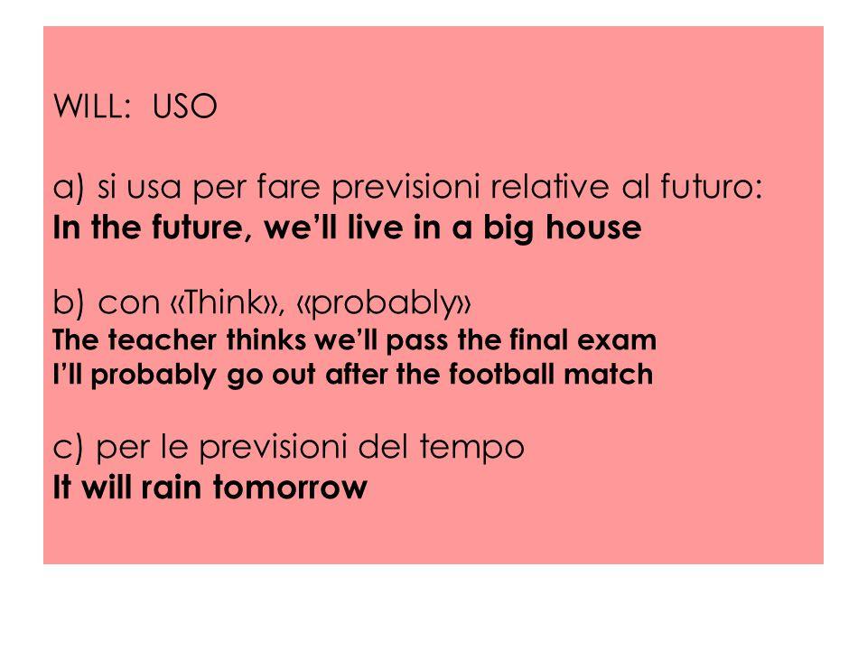 WILL: USO a) si usa per fare previsioni relative al futuro: In the future, we'll live in a big house b) con «Think», «probably» The teacher thinks we'll pass the final exam I'll probably go out after the football match c) per le previsioni del tempo It will rain tomorrow