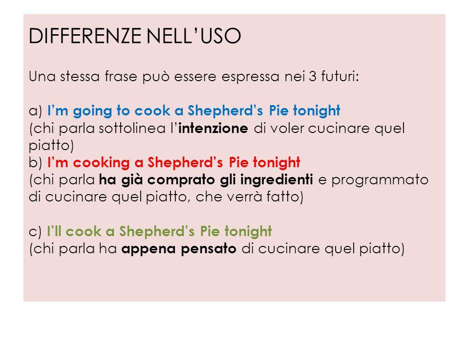 DIFFERENZE NELL'USO Una stessa frase può essere espressa nei 3 futuri: a) I'm going to cook a Shepherd's Pie tonight (chi parla sottolinea l'intenzione di voler cucinare quel piatto) b) I'm cooking a Shepherd's Pie tonight (chi parla ha già comprato gli ingredienti e programmato di cucinare quel piatto, che verrà fatto) c) I'll cook a Shepherd's Pie tonight (chi parla ha appena pensato di cucinare quel piatto)