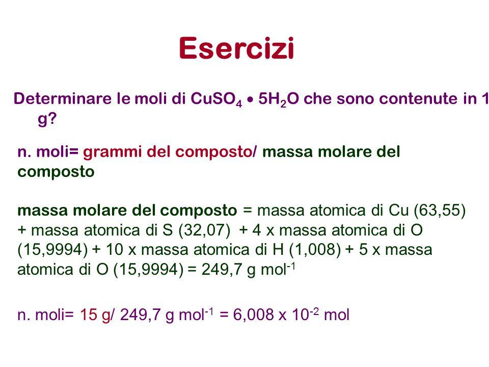 Esercizi Determinare le moli di CuSO4  5H2O che sono contenute in 15 g n. moli= grammi del composto/ massa molare del composto.