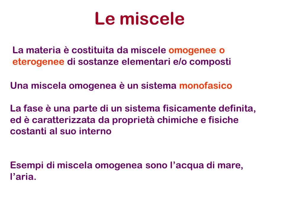 Le miscele La materia è costituita da miscele omogenee o eterogenee di sostanze elementari e/o composti.