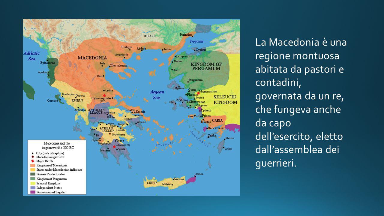 La Macedonia è una regione montuosa abitata da pastori e contadini, governata da un re, che fungeva anche da capo dell'esercito, eletto dall'assemblea dei guerrieri.