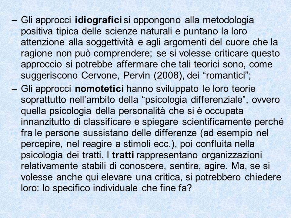 Gli approcci idiografici si oppongono alla metodologia positiva tipica delle scienze naturali e puntano la loro attenzione alla soggettività e agli argomenti del cuore che la ragione non può comprendere; se si volesse criticare questo approccio si potrebbe affermare che tali teorici sono, come suggeriscono Cervone, Pervin (2008), dei romantici ;