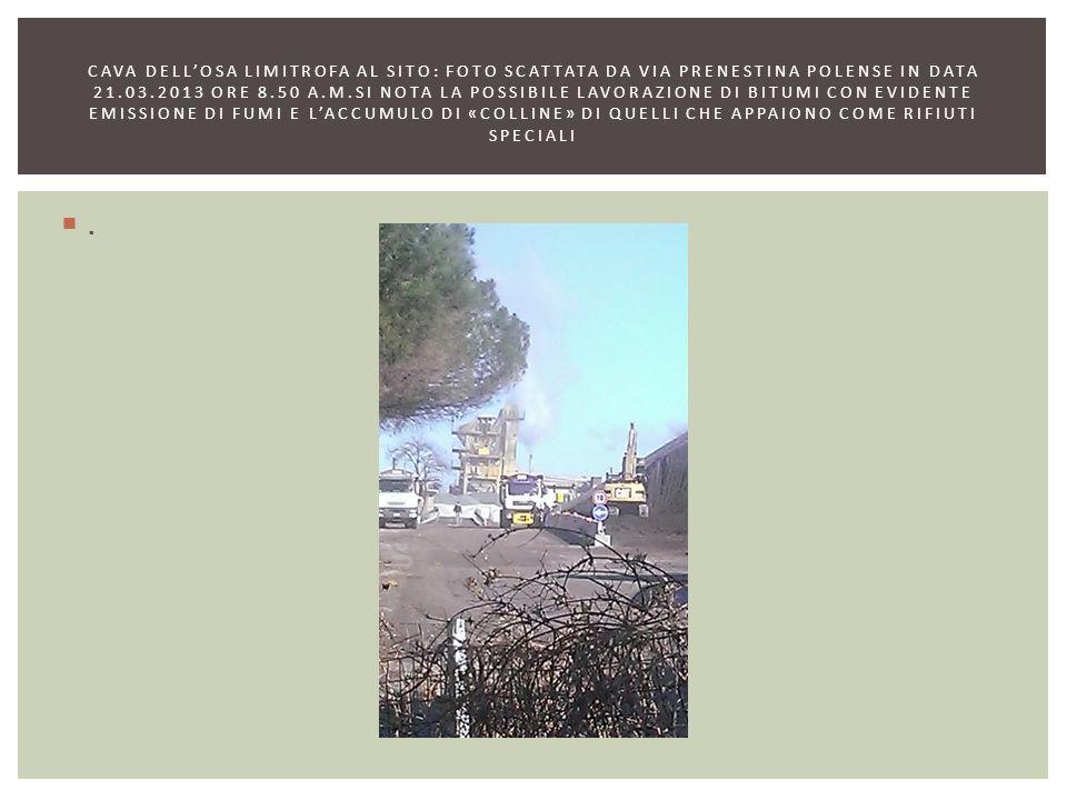 cava dell'osa LIMITROFA AL SITO: FOTO SCATTATA DA VIA PRENESTINA POLENSE IN DATA 21.03.2013 ORE 8.50 A.M.SI NOTA LA POSSIBILE LAVORAZIONE DI BITUMI CON EVIDENTE EMISSIONE DI FUMI e l'accumulo di «colline» di quelli che appaiono come rifiuti speciali