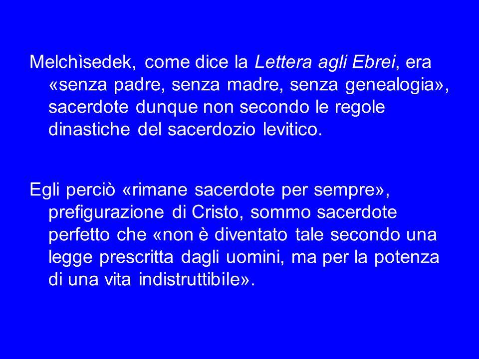 Melchìsedek, come dice la Lettera agli Ebrei, era «senza padre, senza madre, senza genealogia», sacerdote dunque non secondo le regole dinastiche del sacerdozio levitico.