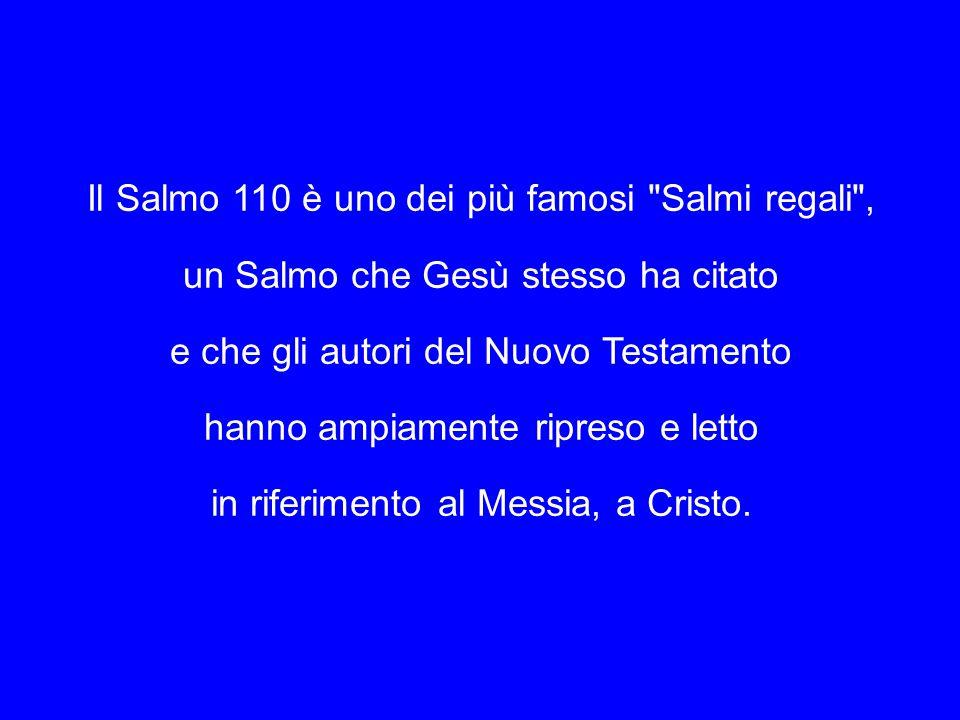 Il Salmo 110 è uno dei più famosi Salmi regali , un Salmo che Gesù stesso ha citato e che gli autori del Nuovo Testamento hanno ampiamente ripreso e letto in riferimento al Messia, a Cristo.