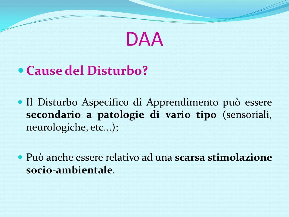 DAA Cause del Disturbo Il Disturbo Aspecifico di Apprendimento può essere secondario a patologie di vario tipo (sensoriali, neurologiche, etc...);