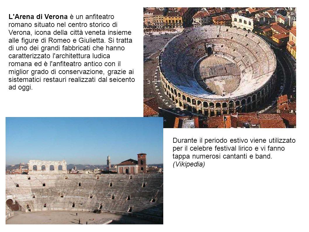 L Arena di Verona è un anfiteatro romano situato nel centro storico di Verona, icona della città veneta insieme alle figure di Romeo e Giulietta. Si tratta di uno dei grandi fabbricati che hanno caratterizzato l architettura ludica romana ed è l anfiteatro antico con il miglior grado di conservazione, grazie ai sistematici restauri realizzati dal seicento ad oggi.