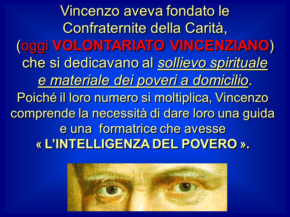 Vincenzo aveva fondato le Confraternite della Carità, (oggi VOLONTARIATO VINCENZIANO) che si dedicavano al sollievo spirituale e materiale dei poveri a domicilio.
