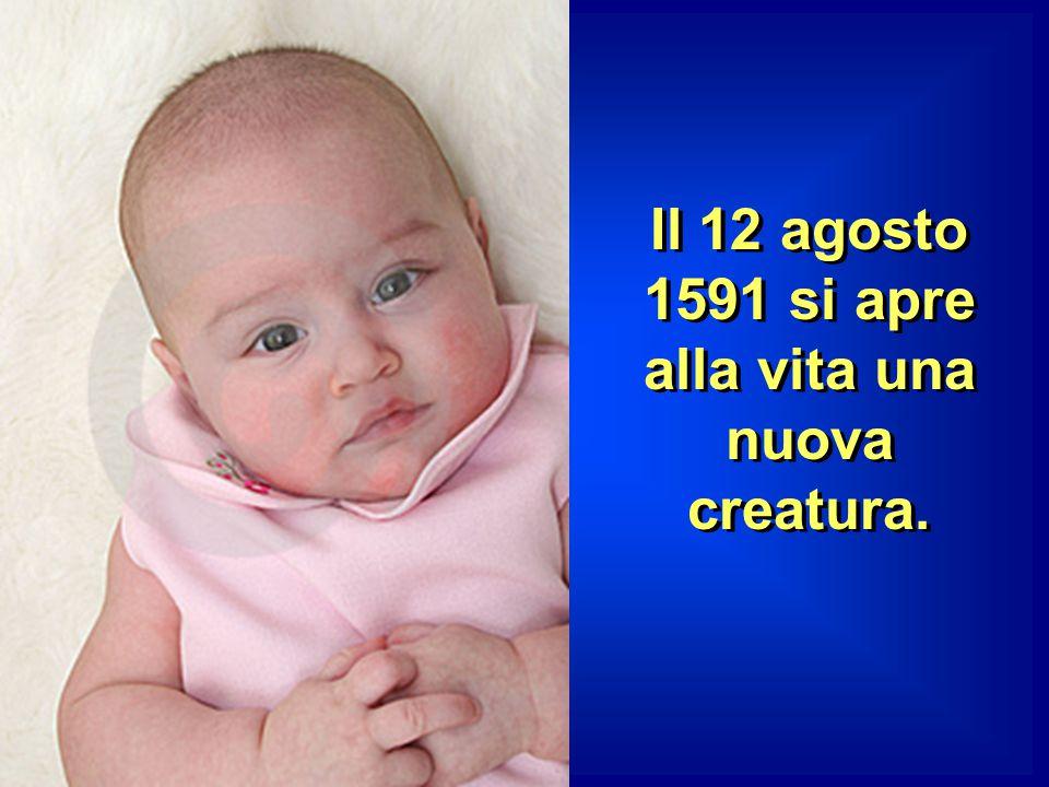 Il 12 agosto 1591 si apre alla vita una nuova creatura.