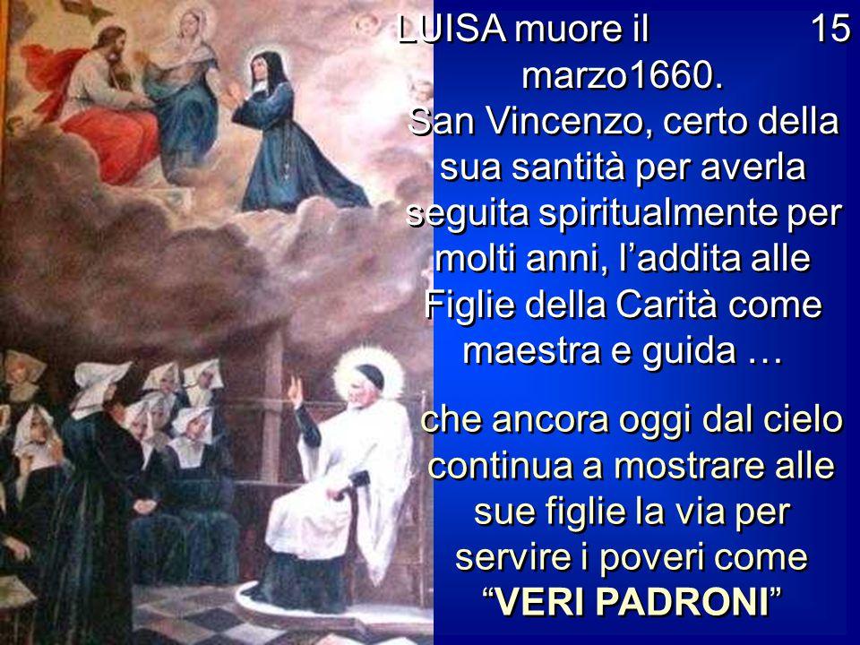 LUISA muore il 15 marzo1660. San Vincenzo, certo della sua santità per averla seguita spiritualmente per molti anni, l'addita alle Figlie della Carità come maestra e guida …