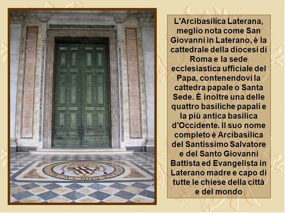 L Arcibasilica Laterana, meglio nota come San Giovanni in Laterano, è la cattedrale della diocesi di Roma e la sede ecclesiastica ufficiale del Papa, contenendovi la cattedra papale o Santa Sede.