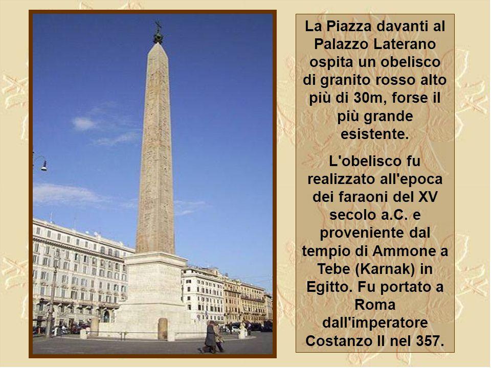 La Piazza davanti al Palazzo Laterano ospita un obelisco di granito rosso alto più di 30m, forse il più grande esistente.