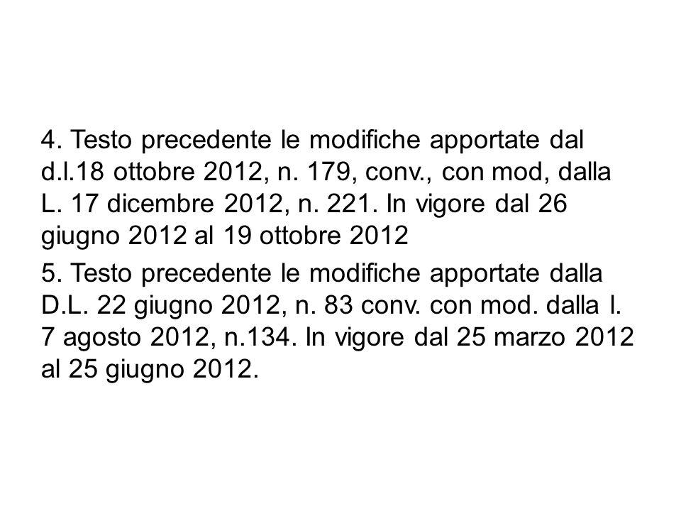 4. Testo precedente le modifiche apportate dal d.l.18 ottobre 2012, n. 179, conv., con mod, dalla L. 17 dicembre 2012, n. 221. In vigore dal 26 giugno 2012 al 19 ottobre 2012