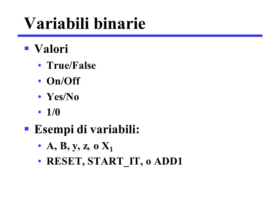 Variabili binarie Valori Esempi di variabili: True/False On/Off Yes/No