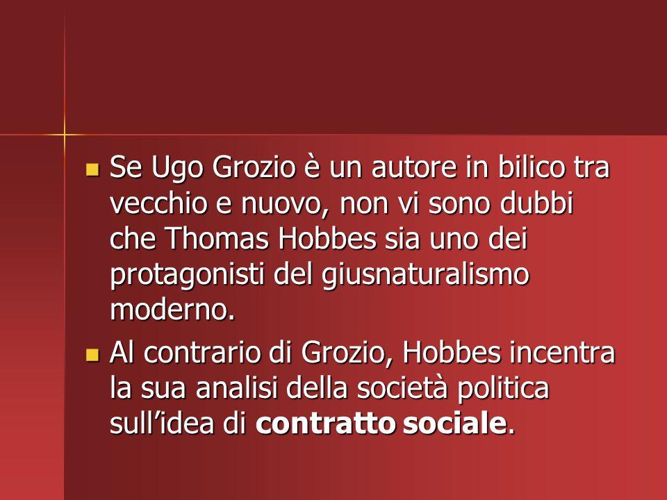 Se Ugo Grozio è un autore in bilico tra vecchio e nuovo, non vi sono dubbi che Thomas Hobbes sia uno dei protagonisti del giusnaturalismo moderno.