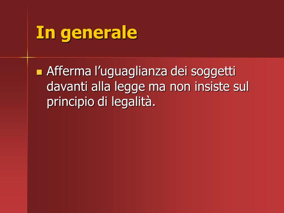 In generale Afferma l'uguaglianza dei soggetti davanti alla legge ma non insiste sul principio di legalità.