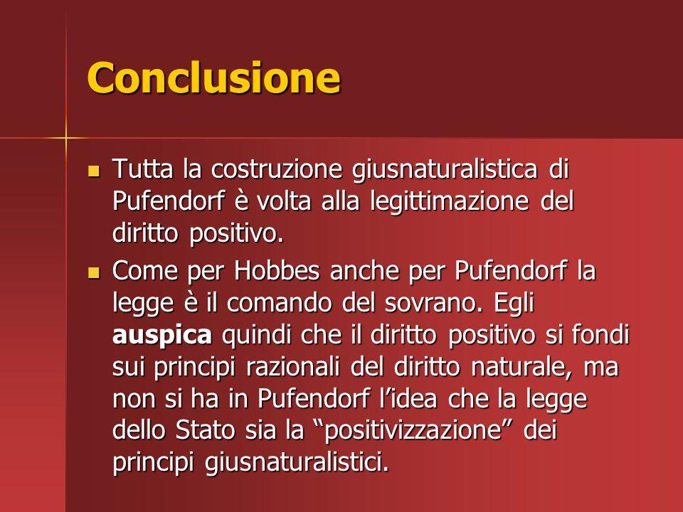 Conclusione Tutta la costruzione giusnaturalistica di Pufendorf è volta alla legittimazione del diritto positivo.