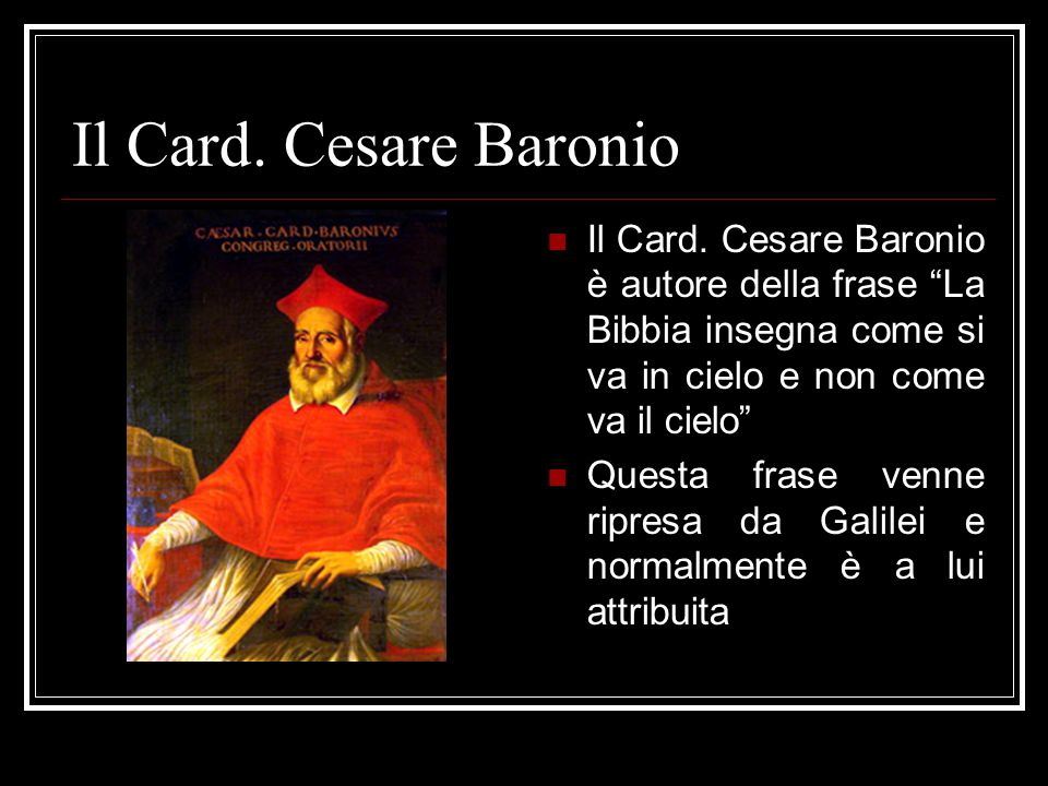 Il Card. Cesare Baronio Il Card. Cesare Baronio è autore della frase La Bibbia insegna come si va in cielo e non come va il cielo