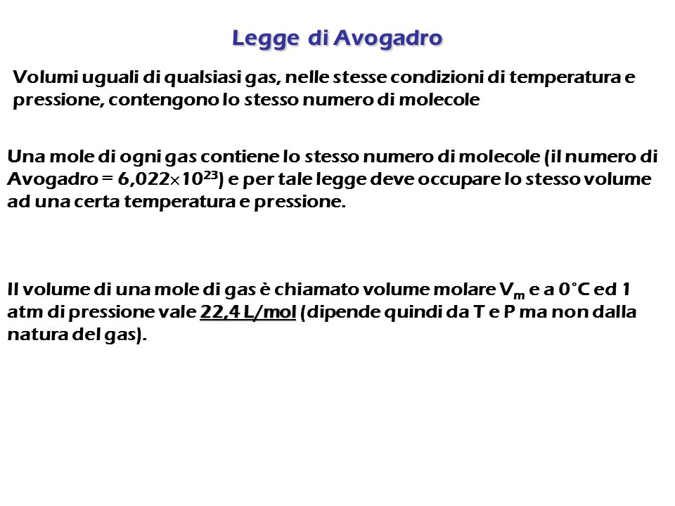 Legge di Avogadro Volumi uguali di qualsiasi gas, nelle stesse condizioni di temperatura e pressione, contengono lo stesso numero di molecole.