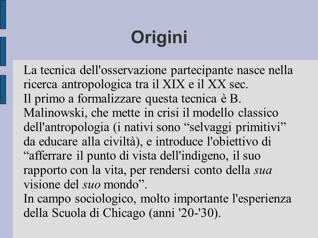 Origini La tecnica dell osservazione partecipante nasce nella ricerca antropologica tra il XIX e il XX sec.