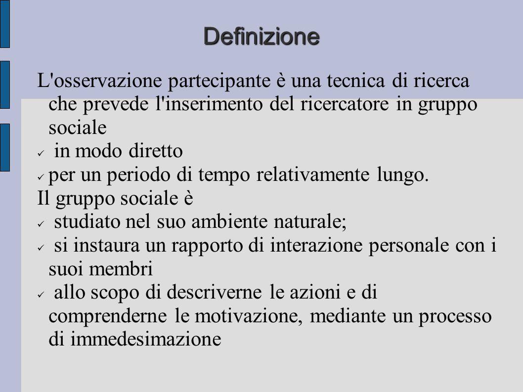 Definizione L osservazione partecipante è una tecnica di ricerca che prevede l inserimento del ricercatore in gruppo sociale.