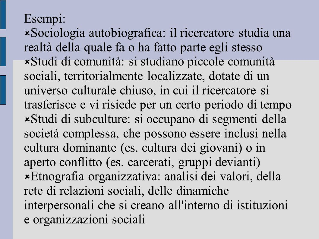 Esempi: Sociologia autobiografica: il ricercatore studia una realtà della quale fa o ha fatto parte egli stesso.